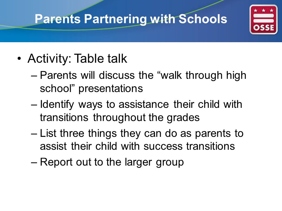 Parents Partnering with Schools Activity: Table talk –Parents will discuss the walk through high school presentations –Identify ways to assistance their child with transitions throughout the grades –List three things they can do as parents to assist their child with success transitions –Report out to the larger group