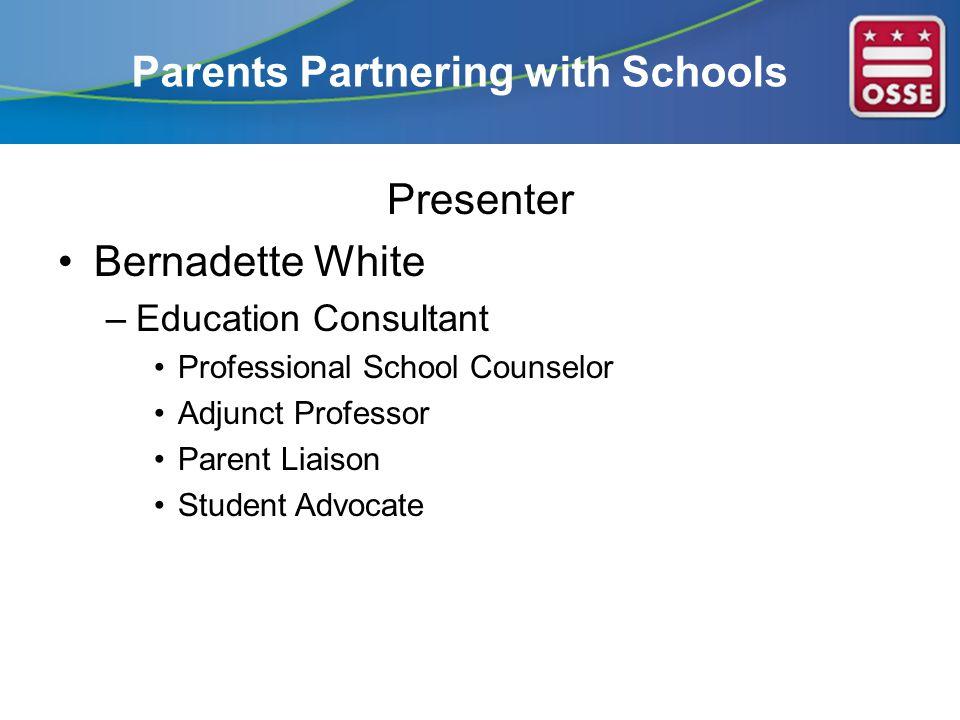 Parents Partnering with Schools Presenter Bernadette White –Education Consultant Professional School Counselor Adjunct Professor Parent Liaison Student Advocate