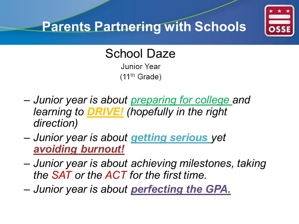 Parents Partnering with Schools School Daze Junior Year (11 th Grade) –Junior year is about preparing for college and learning to DRIVE.