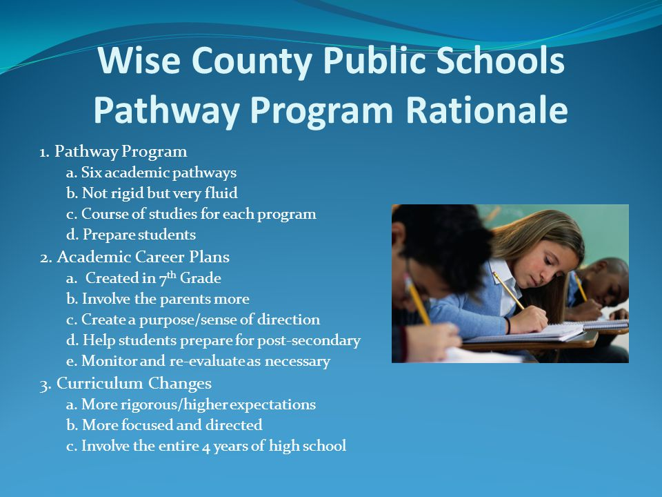 Wise County Public Schools Pathway Program Rationale 1. Pathway Program a. Six academic pathways b. Not rigid but very fluid c. Course of studies for