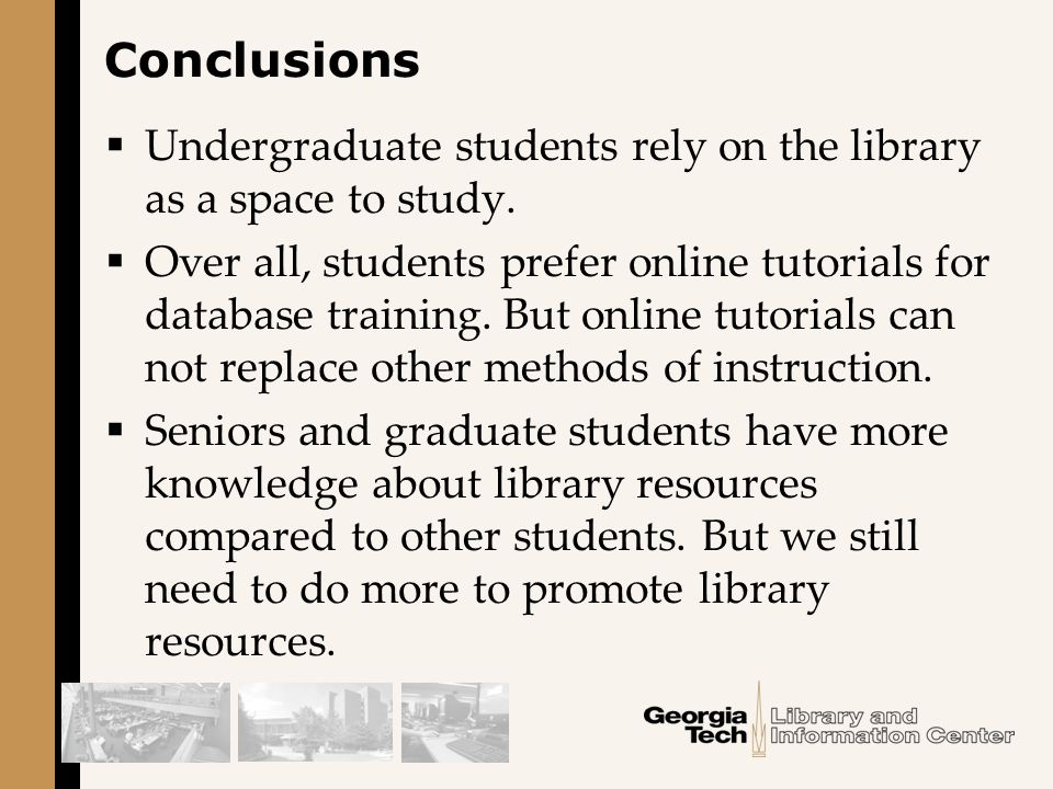 Conclusions  Undergraduate students rely on the library as a space to study.