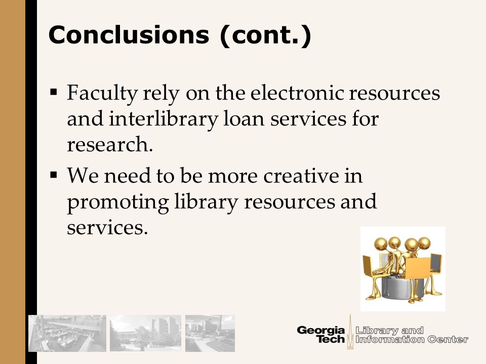 Conclusions (cont.)  Faculty rely on the electronic resources and interlibrary loan services for research.