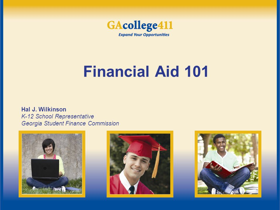 Financial Aid 101 Hal J. Wilkinson K-12 School Representative Georgia Student Finance Commission