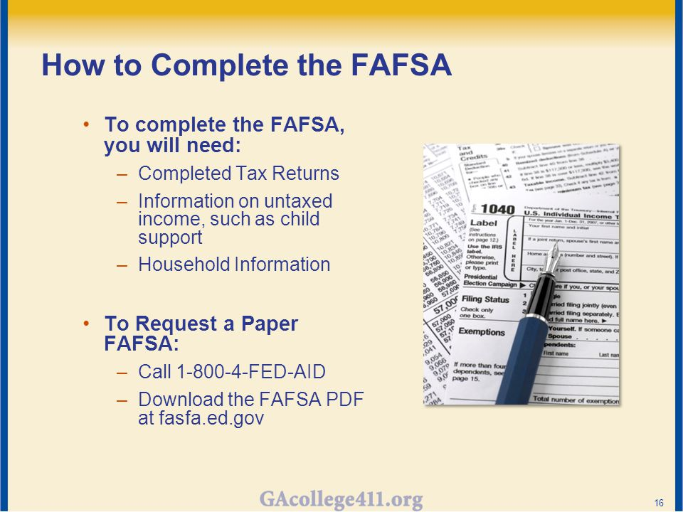 How to Complete the FAFSA To complete the FAFSA, you will need: –Completed Tax Returns –Information on untaxed income, such as child support –Household Information To Request a Paper FAFSA: –Call 1-800-4-FED-AID –Download the FAFSA PDF at fasfa.ed.gov 16