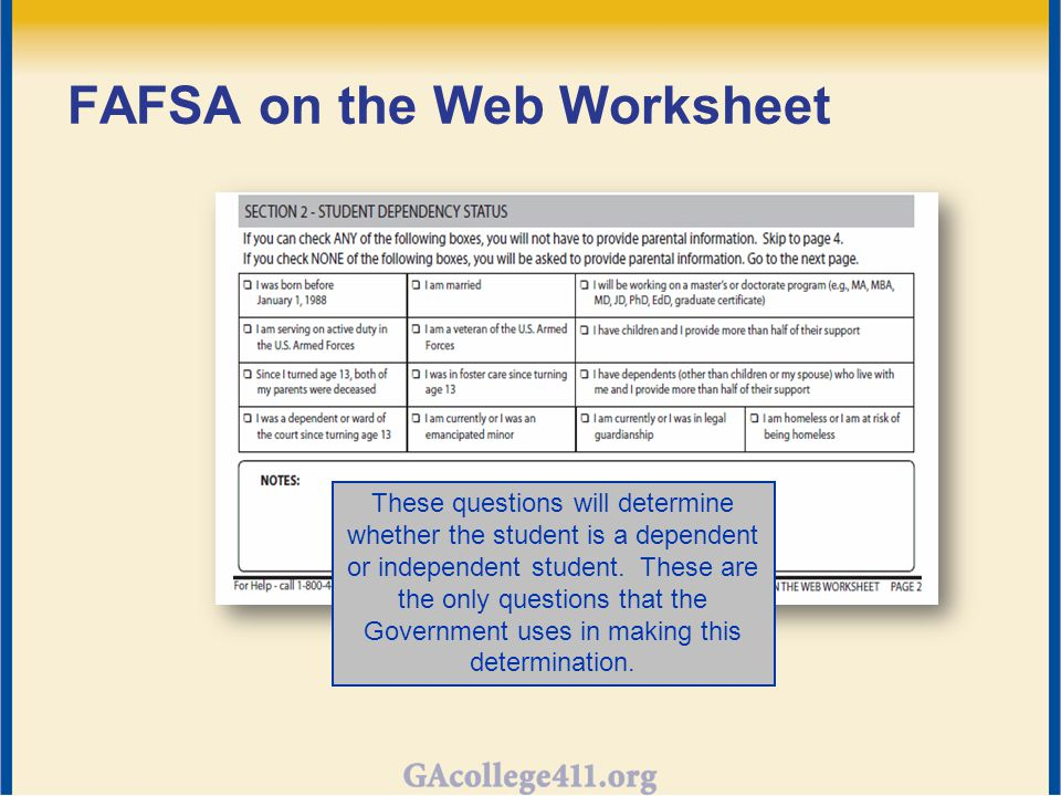FAFSA on the Web Worksheet These questions will determine whether the student is a dependent or independent student.
