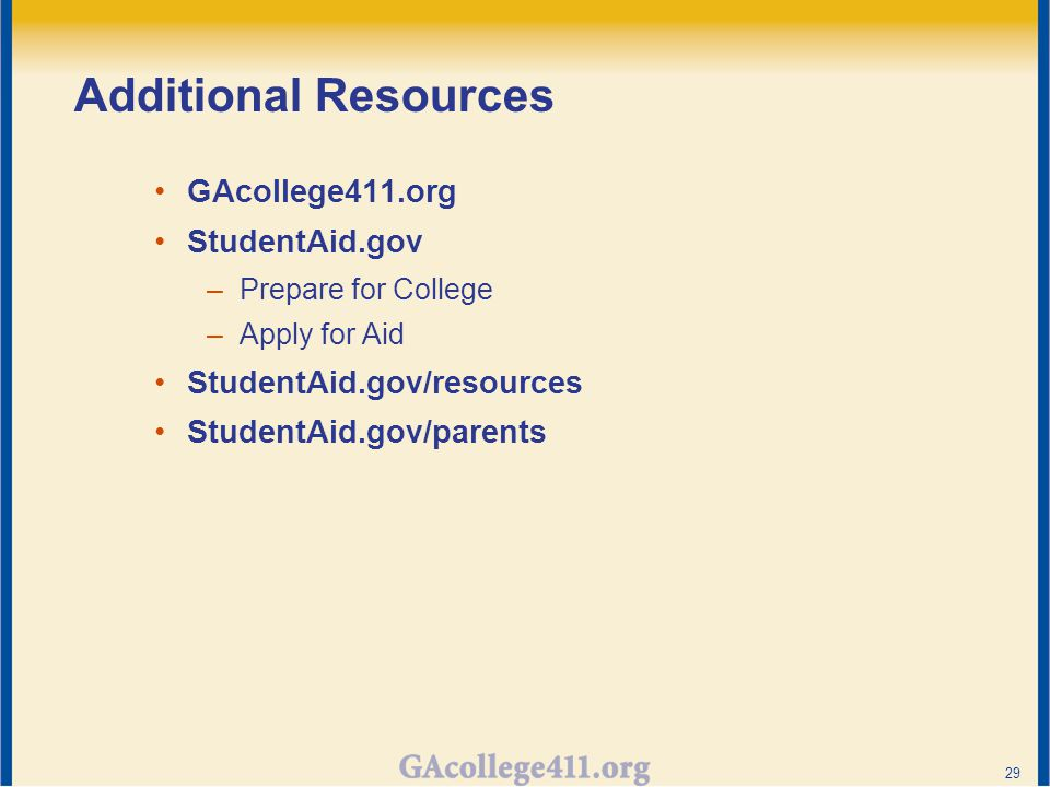 Additional Resources GAcollege411.org StudentAid.gov –Prepare for College –Apply for Aid StudentAid.gov/resources StudentAid.gov/parents 29
