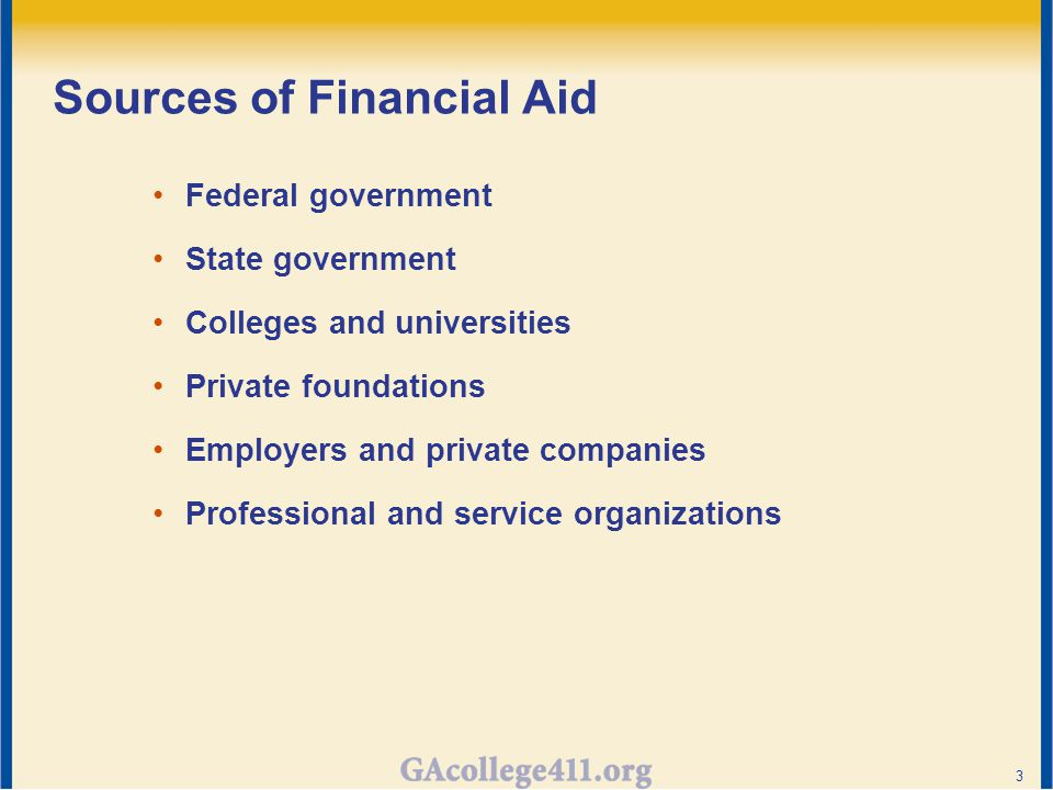 Sources of Financial Aid Federal government State government Colleges and universities Private foundations Employers and private companies Professional and service organizations 3