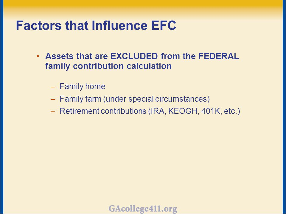 Factors that Influence EFC Assets that are EXCLUDED from the FEDERAL family contribution calculation –Family home –Family farm (under special circumstances) –Retirement contributions (IRA, KEOGH, 401K, etc.)
