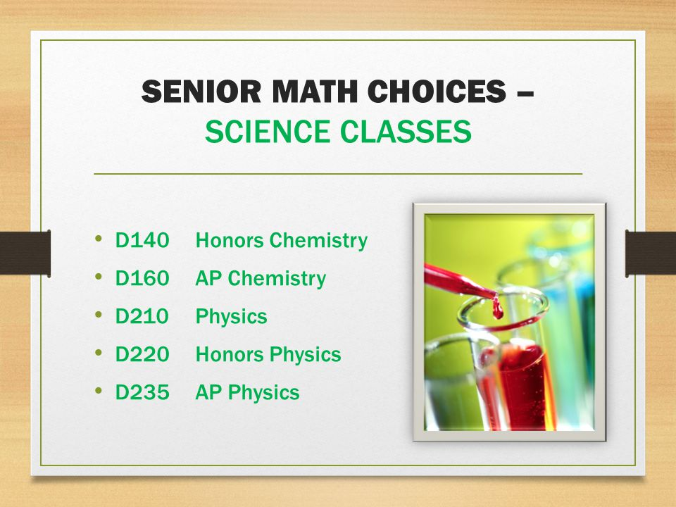 SENIOR MATH CHOICES – SCIENCE CLASSES D140Honors Chemistry D160AP Chemistry D210Physics D220Honors Physics D235AP Physics
