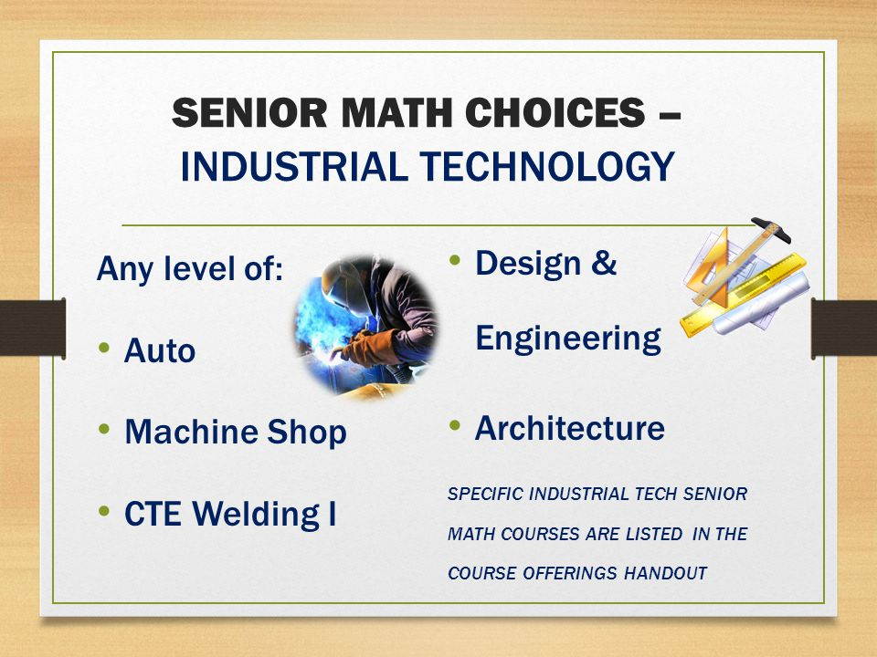 SENIOR MATH CHOICES – INDUSTRIAL TECHNOLOGY Any level of: Auto Machine Shop CTE Welding I Design & Engineering Architecture SPECIFIC INDUSTRIAL TECH SENIOR MATH COURSES ARE LISTED IN THE COURSE OFFERINGS HANDOUT