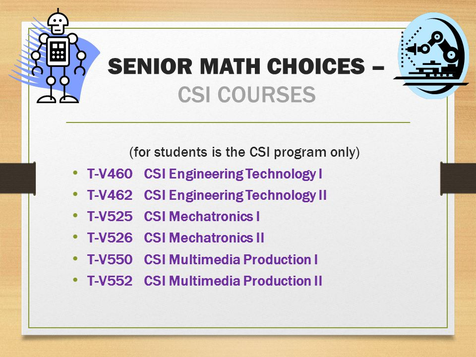 SENIOR MATH CHOICES – CSI COURSES (for students is the CSI program only) T-V460CSI Engineering Technology I T-V462CSI Engineering Technology II T-V525CSI Mechatronics I T-V526CSI Mechatronics II T-V550CSI Multimedia Production I T-V552CSI Multimedia Production II
