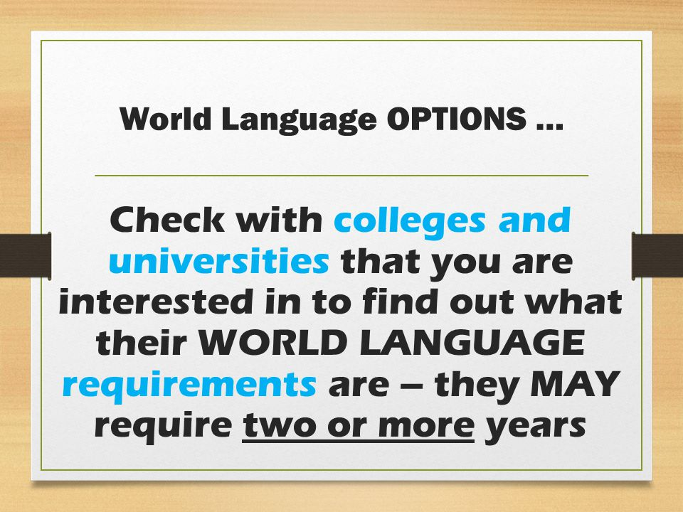 World Language OPTIONS … Check with colleges and universities that you are interested in to find out what their WORLD LANGUAGE requirements are – they MAY require two or more years