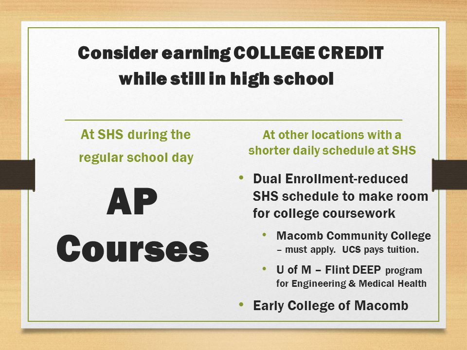 Consider earning COLLEGE CREDIT while still in high school At SHS during the regular school day AP Courses At other locations with a shorter daily schedule at SHS Dual Enrollment-reduced SHS schedule to make room for college coursework Macomb Community College – must apply.