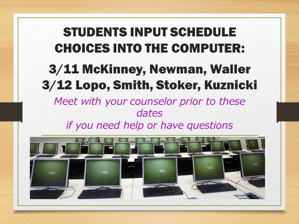 STUDENTS INPUT SCHEDULE CHOICES INTO THE COMPUTER: 3/11 McKinney, Newman, Waller 3/12 Lopo, Smith, Stoker, Kuznicki Meet with your counselor prior to these dates if you need help or have questions