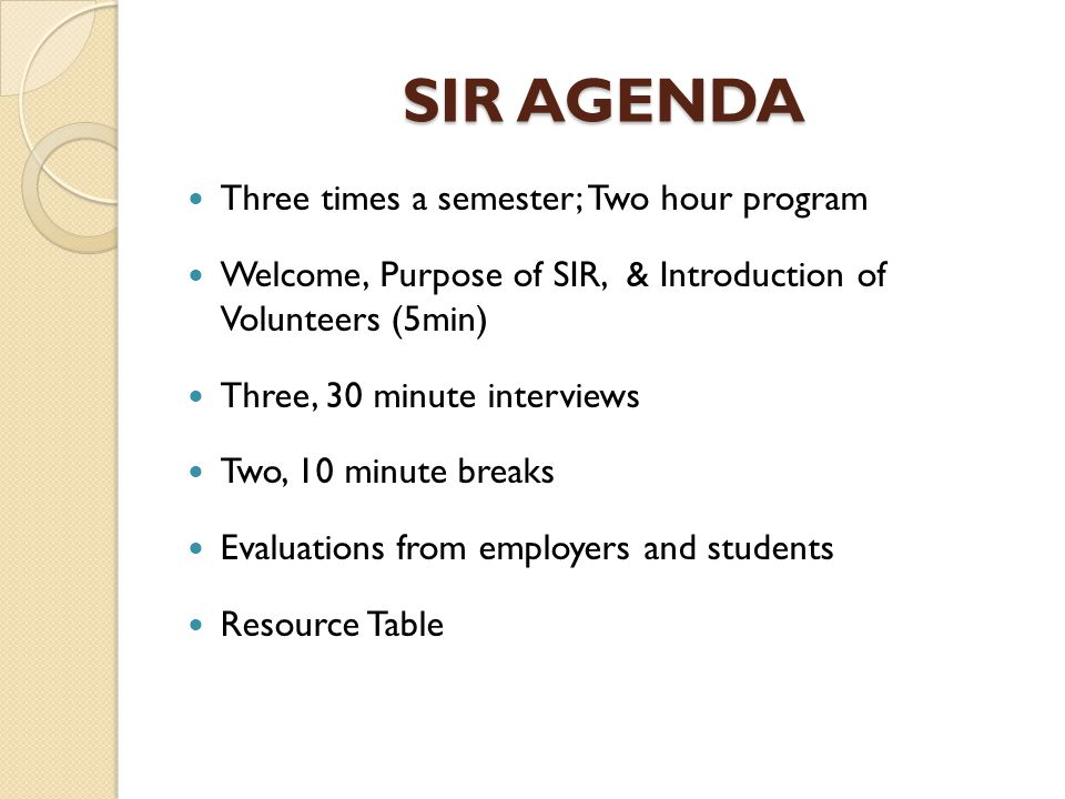 SIR AGENDA Three times a semester; Two hour program Welcome, Purpose of SIR, & Introduction of Volunteers (5min) Three, 30 minute interviews Two, 10 minute breaks Evaluations from employers and students Resource Table