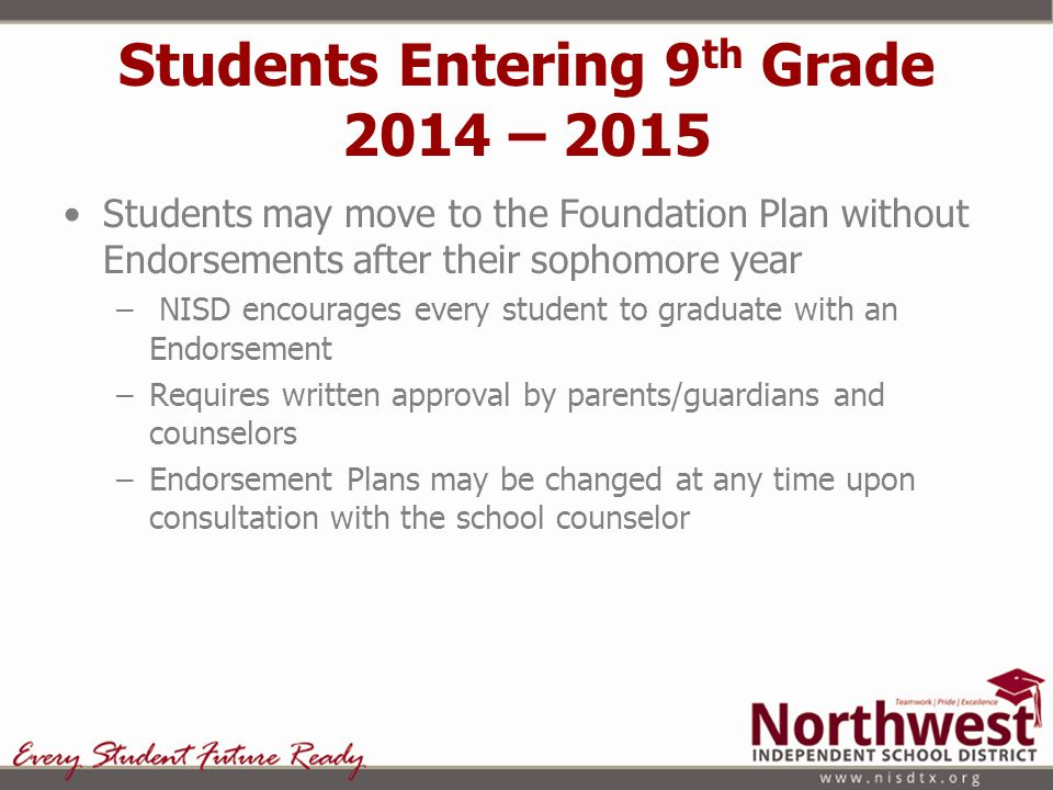 Students Entering 9 th Grade 2014 – 2015 Students may move to the Foundation Plan without Endorsements after their sophomore year – NISD encourages ev