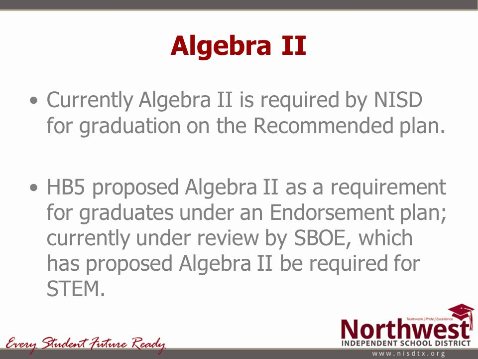 Algebra II Currently Algebra II is required by NISD for graduation on the Recommended plan. HB5 proposed Algebra II as a requirement for graduates und