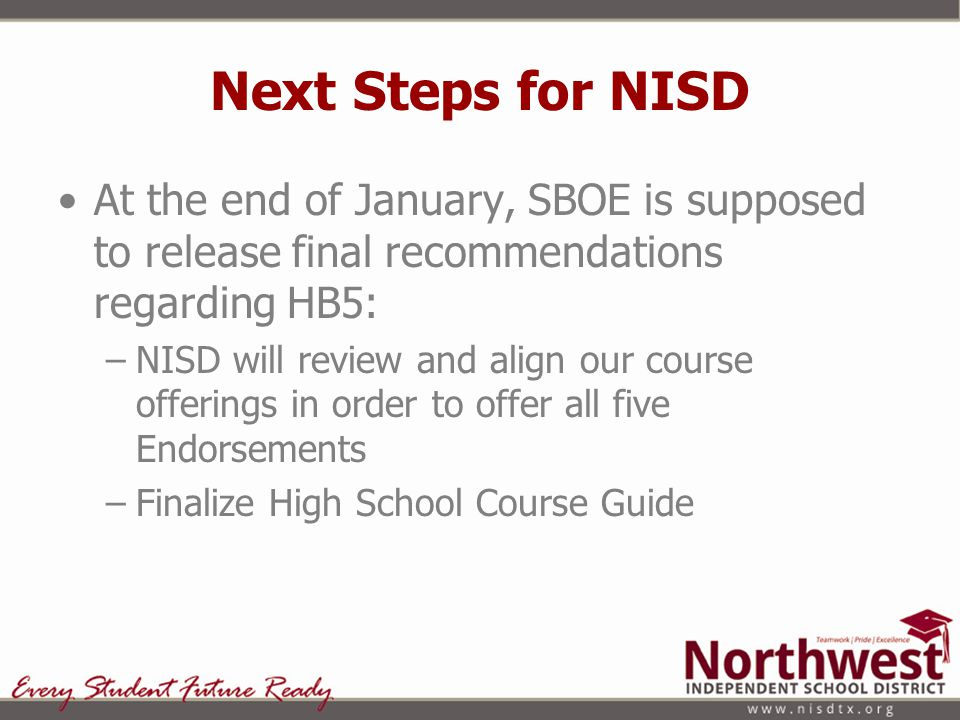 Next Steps for NISD At the end of January, SBOE is supposed to release final recommendations regarding HB5: –NISD will review and align our course off