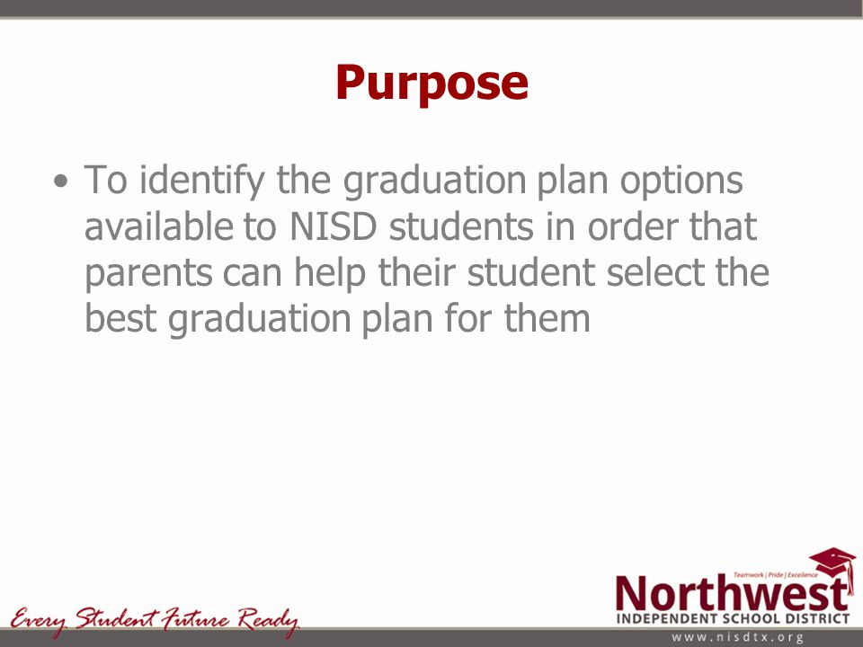 Purpose To identify the graduation plan options available to NISD students in order that parents can help their student select the best graduation pla