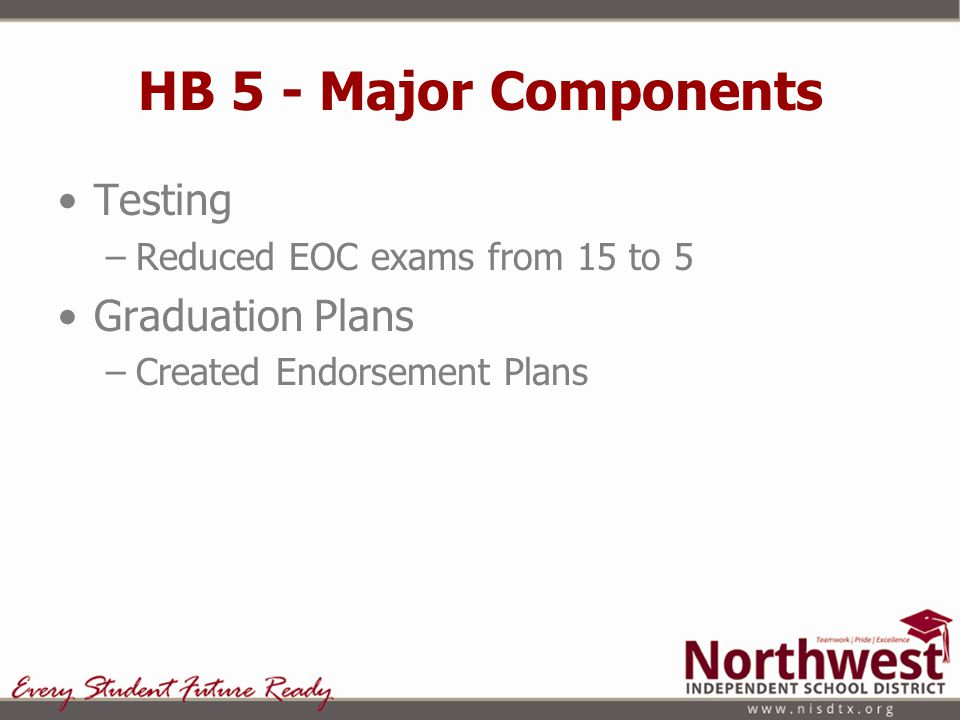 HB 5 - Major Components Testing –Reduced EOC exams from 15 to 5 Graduation Plans –Created Endorsement Plans