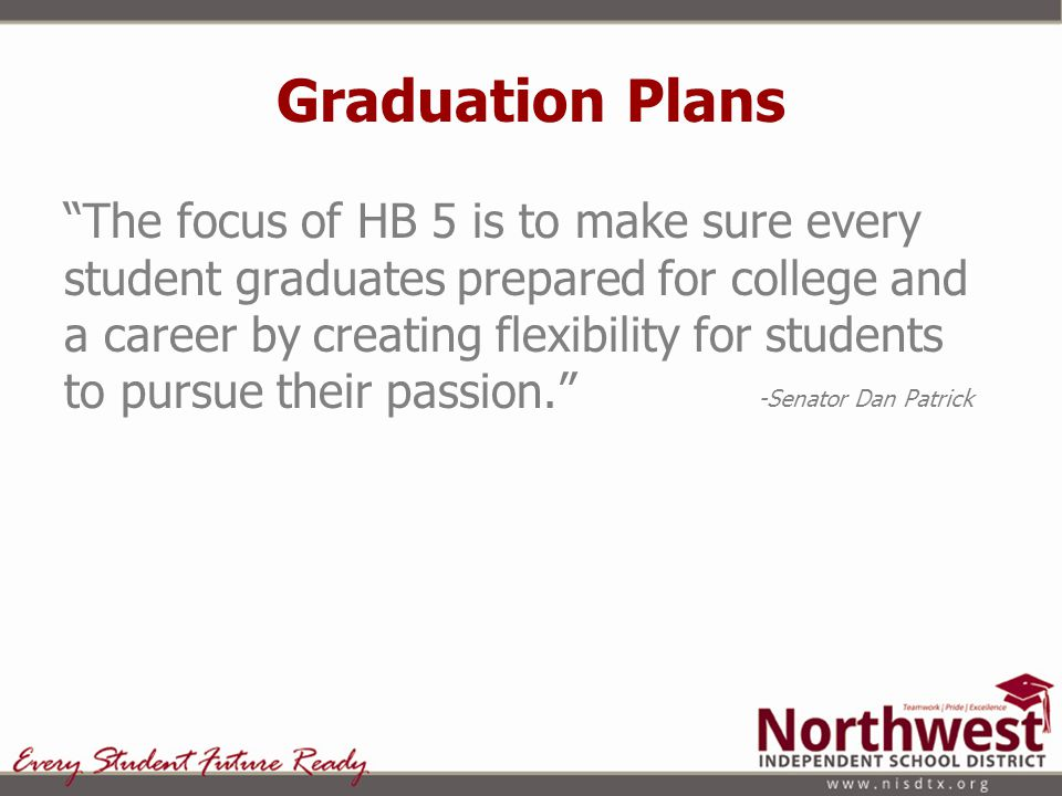 Options under HB 5 High school students have the opportunity to graduate on the Foundation Plan or the Distinguished Achievement Plan Students who graduate on the Foundation Plan are eligible to be accepted to a 4- year university in Texas NISD intends to guide all students to graduate on the Distinguished Plan