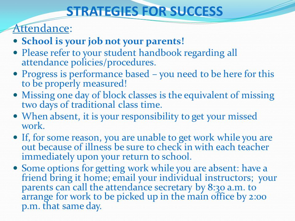 STRATEGIES FOR SUCCESS Attendance: School is your job not your parents! Please refer to your student handbook regarding all attendance policies/proced