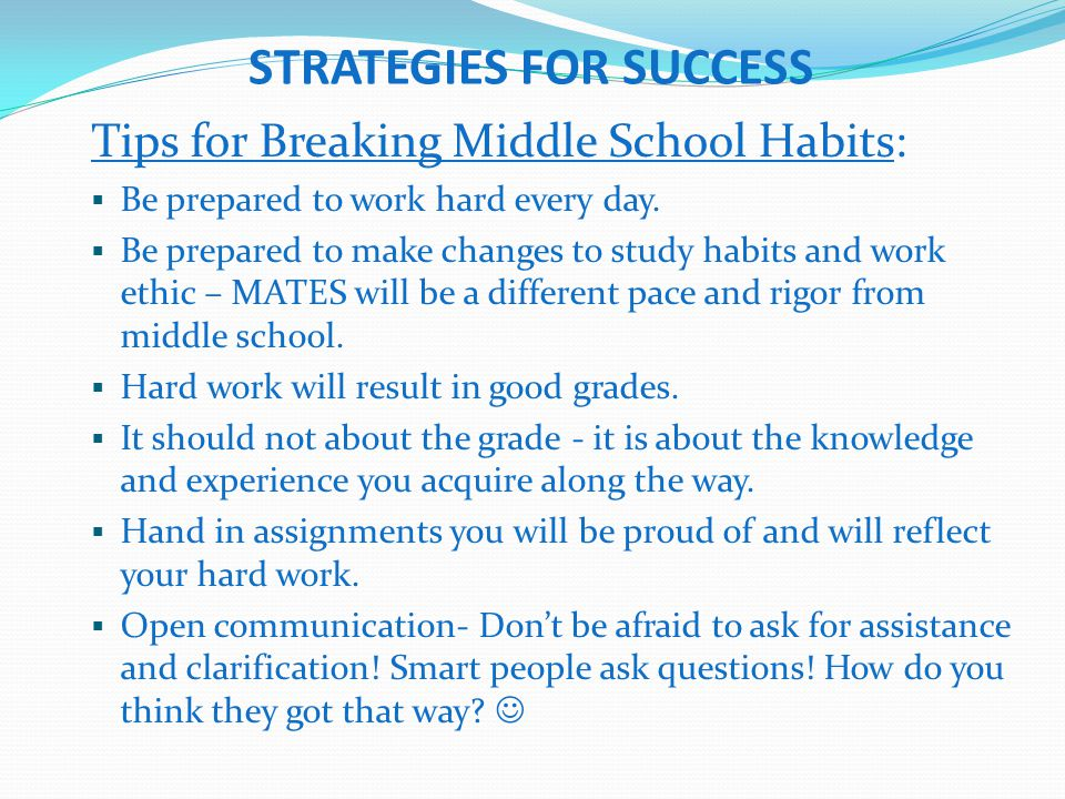 STRATEGIES FOR SUCCESS Tips for Breaking Middle School Habits:  Be prepared to work hard every day.  Be prepared to make changes to study habits and
