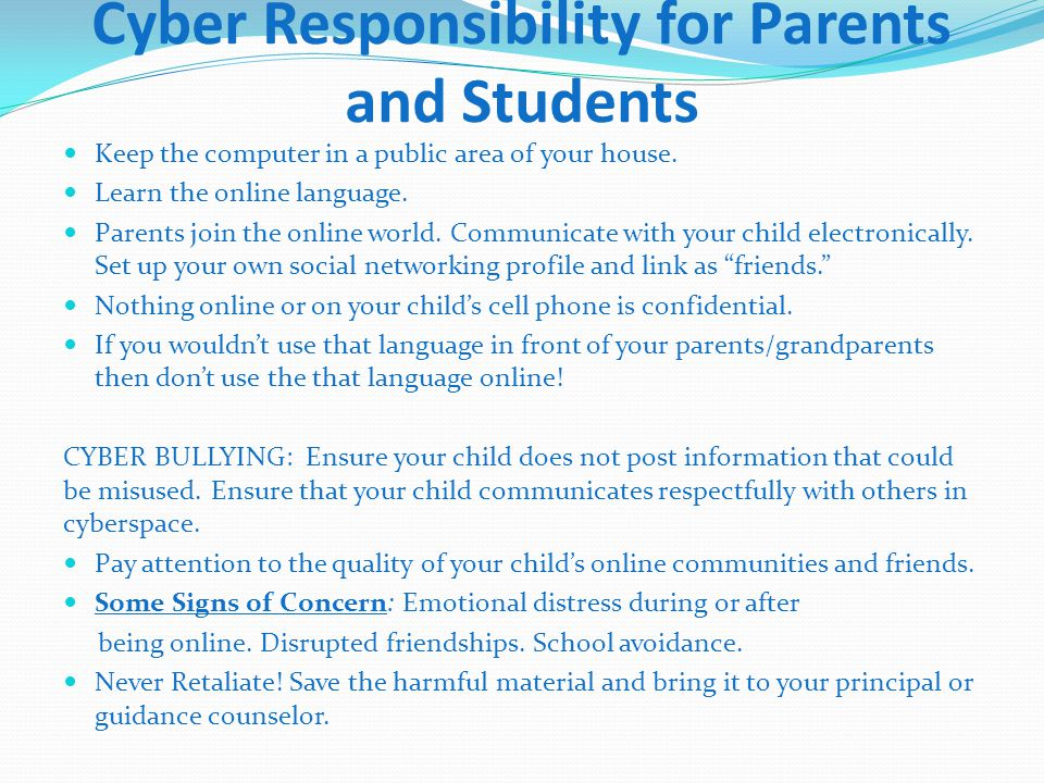 Keep the computer in a public area of your house. Learn the online language. Parents join the online world. Communicate with your child electronically