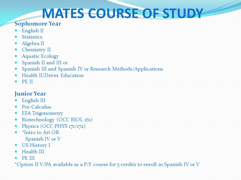 MATES COURSE OF STUDY Sophomore Year English II Statistics Algebra II Chemistry II Aquatic Ecology Spanish II and III or Spanish III and Spanish IV or Research Methods/Applications Health II/Driver Education PE II Junior Year English III Pre-Calculus EFA Trigonometry Biotechnology (OCC BIOL 161) Physics (OCC PHYS 171/172) *Intro to Art OR Spanish IV or V US History I Health III PE III *Option II V/PA available as a P/F course for 5 credits to enroll in Spanish IV or V