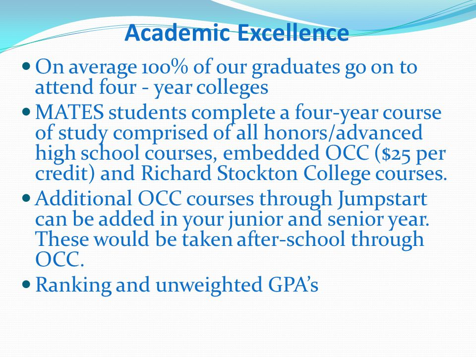 Academic Excellence On average 100% of our graduates go on to attend four - year colleges MATES students complete a four-year course of study comprised of all honors/advanced high school courses, embedded OCC ($25 per credit) and Richard Stockton College courses.