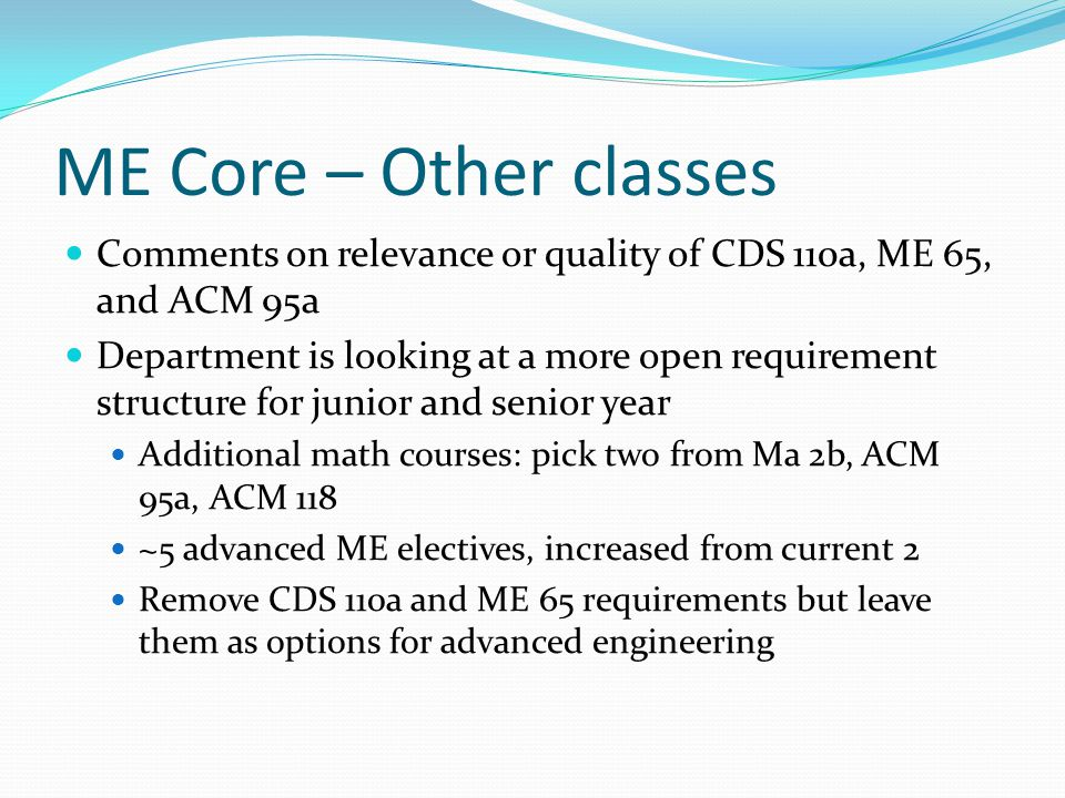 ME Core – Other classes Comments on relevance or quality of CDS 110a, ME 65, and ACM 95a Department is looking at a more open requirement structure for junior and senior year Additional math courses: pick two from Ma 2b, ACM 95a, ACM 118 ~5 advanced ME electives, increased from current 2 Remove CDS 110a and ME 65 requirements but leave them as options for advanced engineering