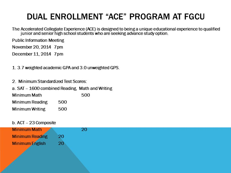 DUAL ENROLLMENT ACE PROGRAM AT FGCU The Accelerated Collegiate Experience (ACE) is designed to being a unique educational experience to qualified junior and senior high school students who are seeking advance study option.