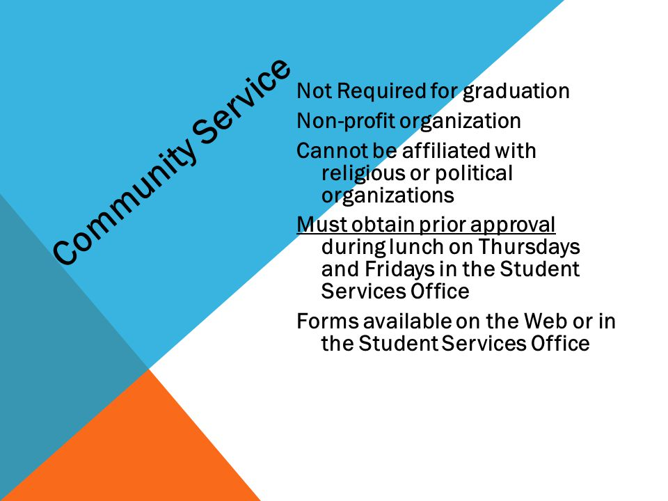 Not Required for graduation Non-profit organization Cannot be affiliated with religious or political organizations Must obtain prior approval during lunch on Thursdays and Fridays in the Student Services Office Forms available on the Web or in the Student Services Office Community Service