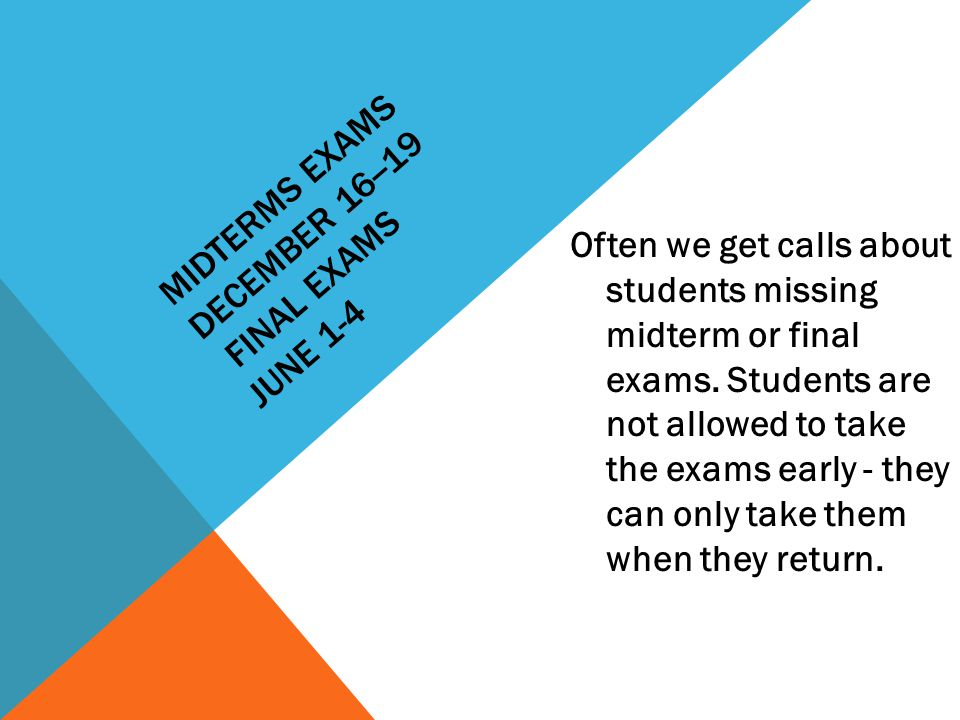MIDTERMS EXAMS DECEMBER 16--19 FINAL EXAMS JUNE 1-4 Often we get calls about students missing midterm or final exams.