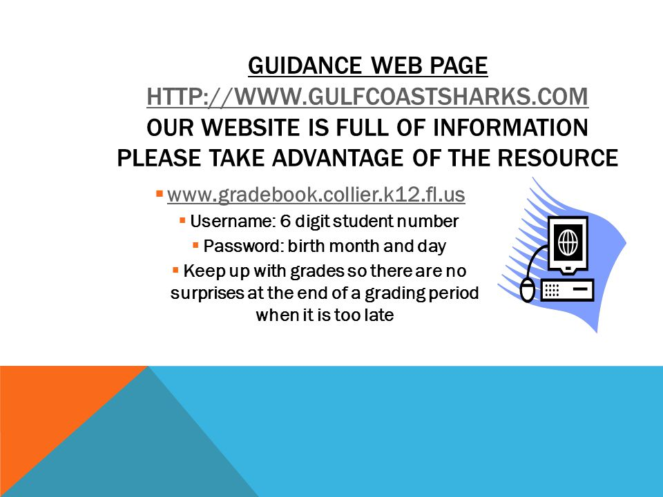  www.gradebook.collier.k12.fl.us www.gradebook.collier.k12.fl.us  Username: 6 digit student number  Password: birth month and day  Keep up with grades so there are no surprises at the end of a grading period when it is too late GUIDANCE WEB PAGE HTTP://WWW.GULFCOASTSHARKS.COM OUR WEBSITE IS FULL OF INFORMATION PLEASE TAKE ADVANTAGE OF THE RESOURCE HTTP://WWW.GULFCOASTSHARKS.COM