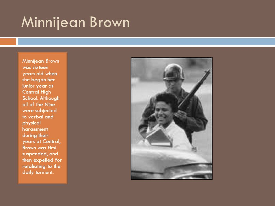 Minnijean Brown Minnijean Brown was sixteen years old when she began her junior year at Central High School.