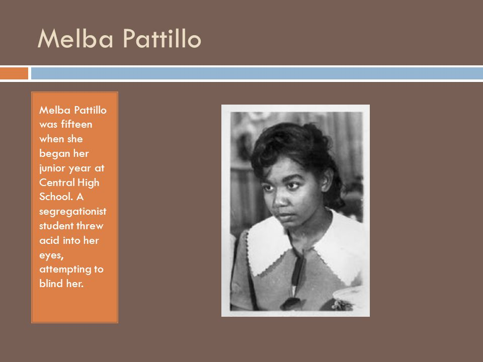 Melba Pattillo Melba Pattillo was fifteen when she began her junior year at Central High School. A segregationist student threw acid into her eyes, at