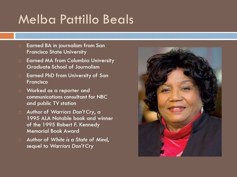 Melba Pattillo Beals  Earned BA in journalism from San Francisco State University  Earned MA from Columbia University Graduate School of Journalism  Earned PhD from University of San Francisco  Worked as a reporter and communications consultant for NBC and public TV station  Author of Warriors Don't Cry, a 1995 ALA Notable book and winner of the 1995 Robert F.