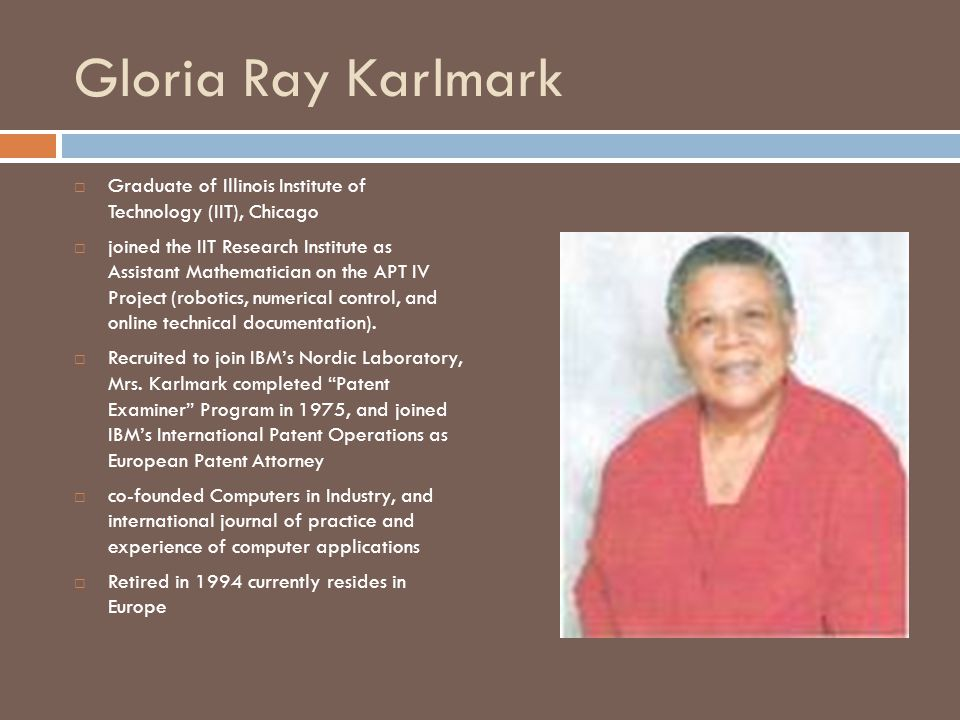 Gloria Ray Karlmark  Graduate of Illinois Institute of Technology (IIT), Chicago  joined the IIT Research Institute as Assistant Mathematician on the APT IV Project (robotics, numerical control, and online technical documentation).