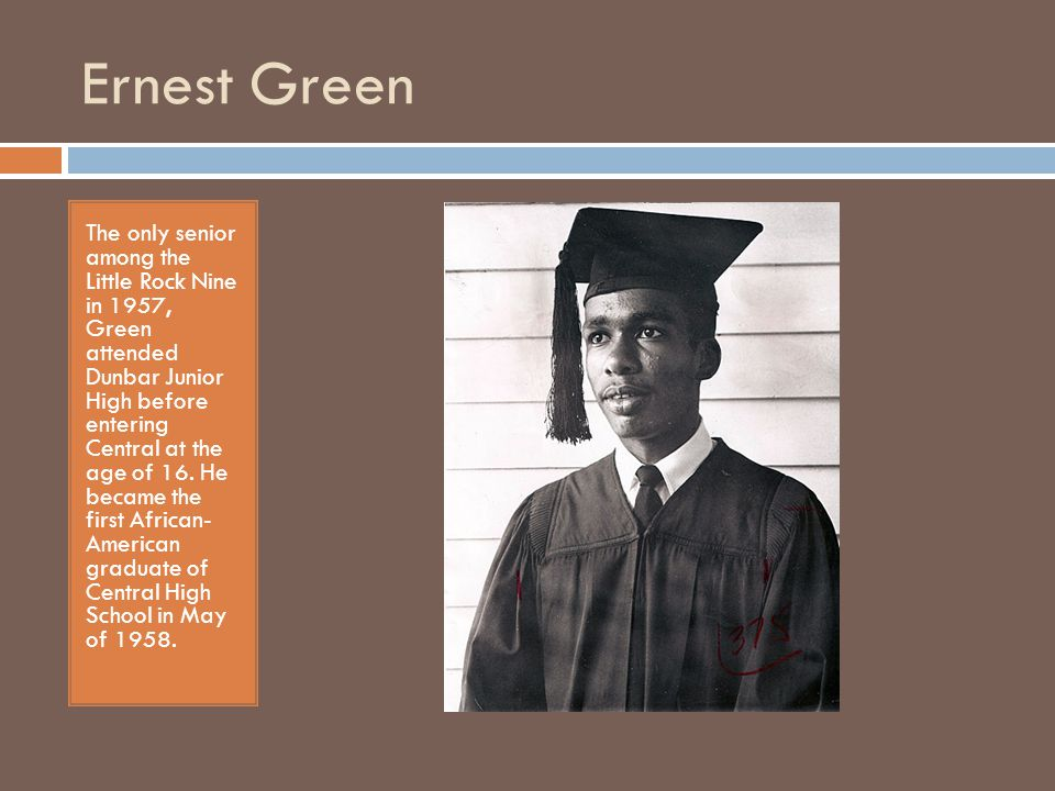 Ernest Green  Earned BA and MA from Michigan State University  Served as Asst Secretary of Labor for Employment and Training during Carter Administration  Appointed by President Clinton to serve as Chairman of the African Development Foundation  Chairman of the Historically Black Colleges and Universities Capital Financing Advisory Board  Managing Director of Public Finance for Lehman Brothers in Washington, D.C.