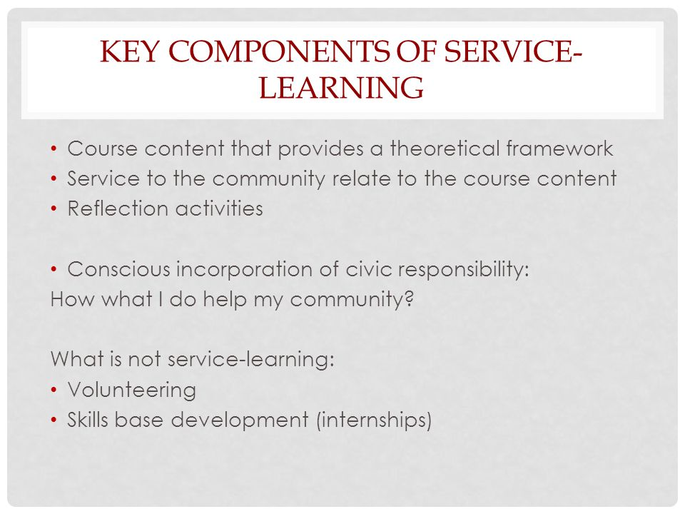 KEY COMPONENTS OF SERVICE- LEARNING Course content that provides a theoretical framework Service to the community relate to the course content Reflection activities Conscious incorporation of civic responsibility: How what I do help my community.