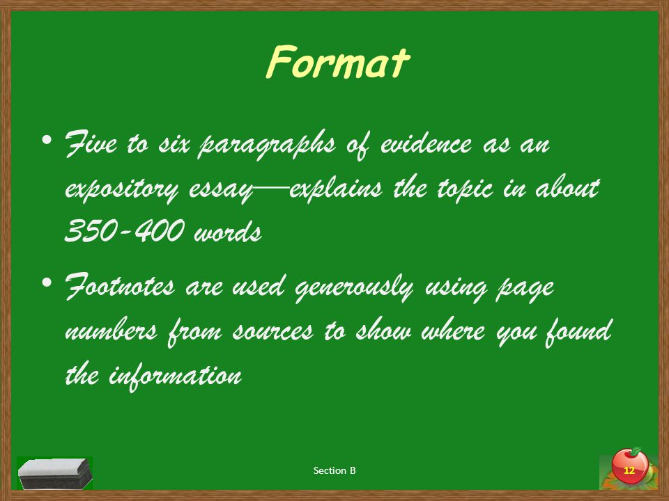 Format Five to six paragraphs of evidence as an expository essay—explains the topic in about 350-400 words Footnotes are used generously using page numbers from sources to show where you found the information Section B12