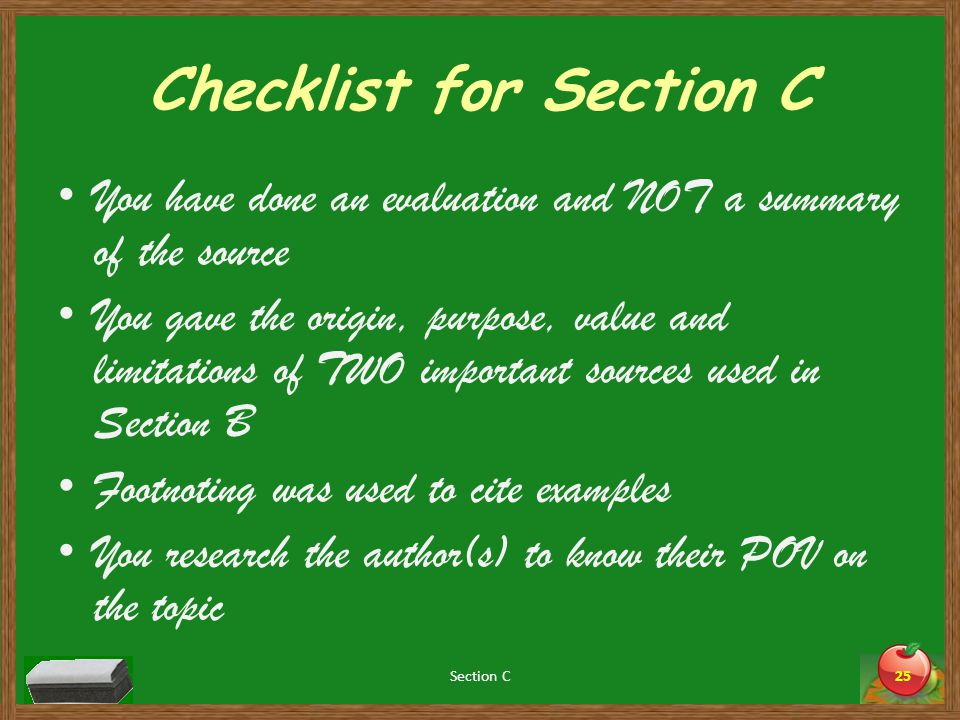 Checklist for Section C You have done an evaluation and NOT a summary of the source You gave the origin, purpose, value and limitations of TWO important sources used in Section B Footnoting was used to cite examples You research the author(s) to know their POV on the topic Section C25