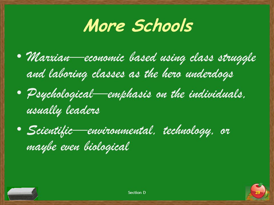 More Schools Marxian—economic based using class struggle and laboring classes as the hero underdogs Psychological—emphasis on the individuals, usually leaders Scientific—environmental, technology, or maybe even biological Section D29