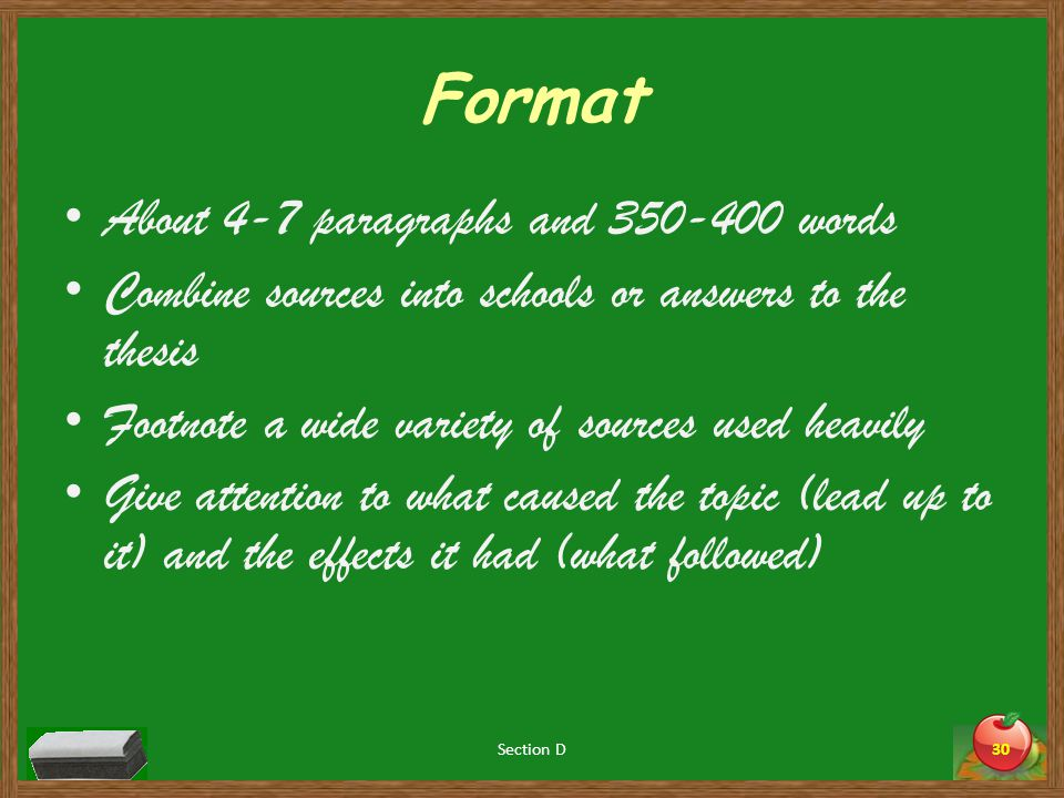 Format About 4-7 paragraphs and 350-400 words Combine sources into schools or answers to the thesis Footnote a wide variety of sources used heavily Give attention to what caused the topic (lead up to it) and the effects it had (what followed) Section D30