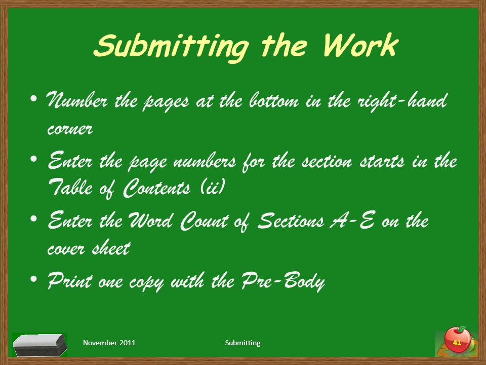 Submitting the Work Number the pages at the bottom in the right-hand corner Enter the page numbers for the section starts in the Table of Contents (ii) Enter the Word Count of Sections A-E on the cover sheet Print one copy with the Pre-Body November 2011Submitting41