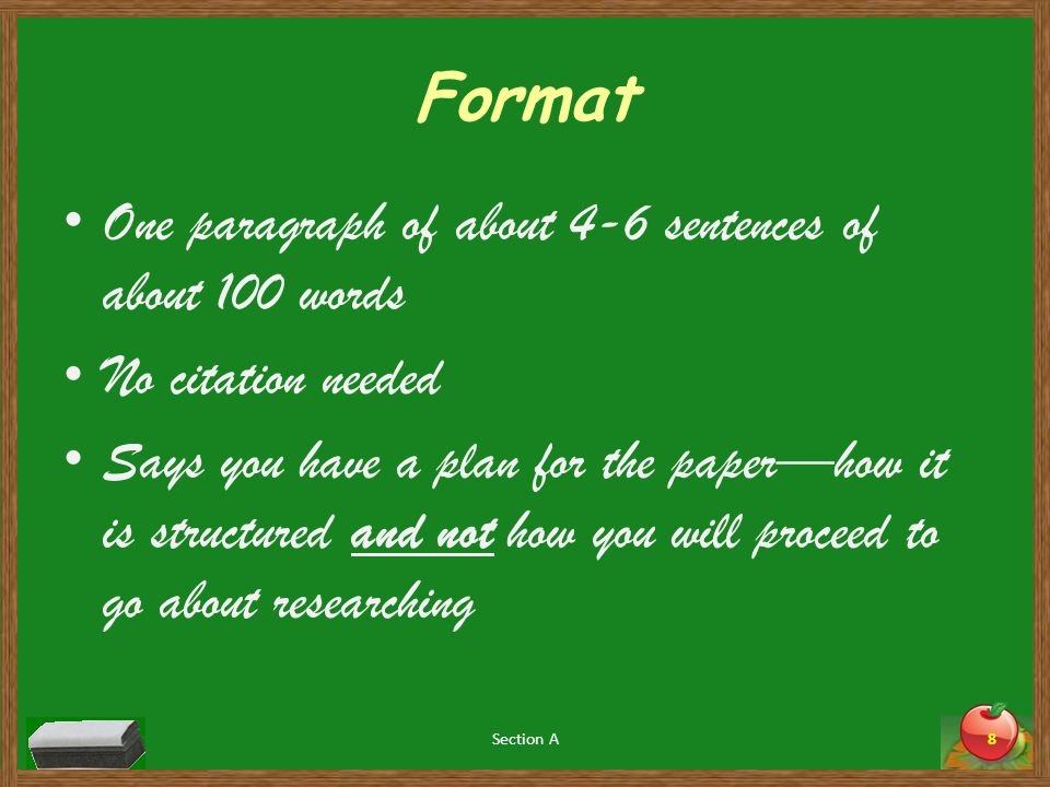 Format One paragraph of about 4-6 sentences of about 100 words No citation needed Says you have a plan for the paper—how it is structured and not how you will proceed to go about researching Section A8