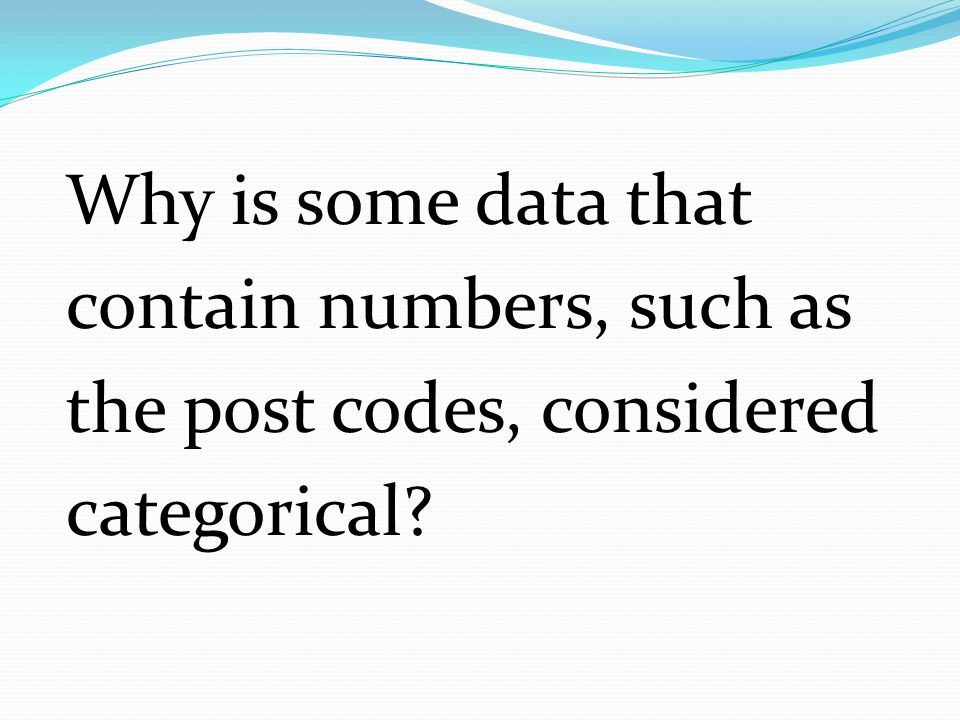 Why is some data that contain numbers, such as the post codes, considered categorical?