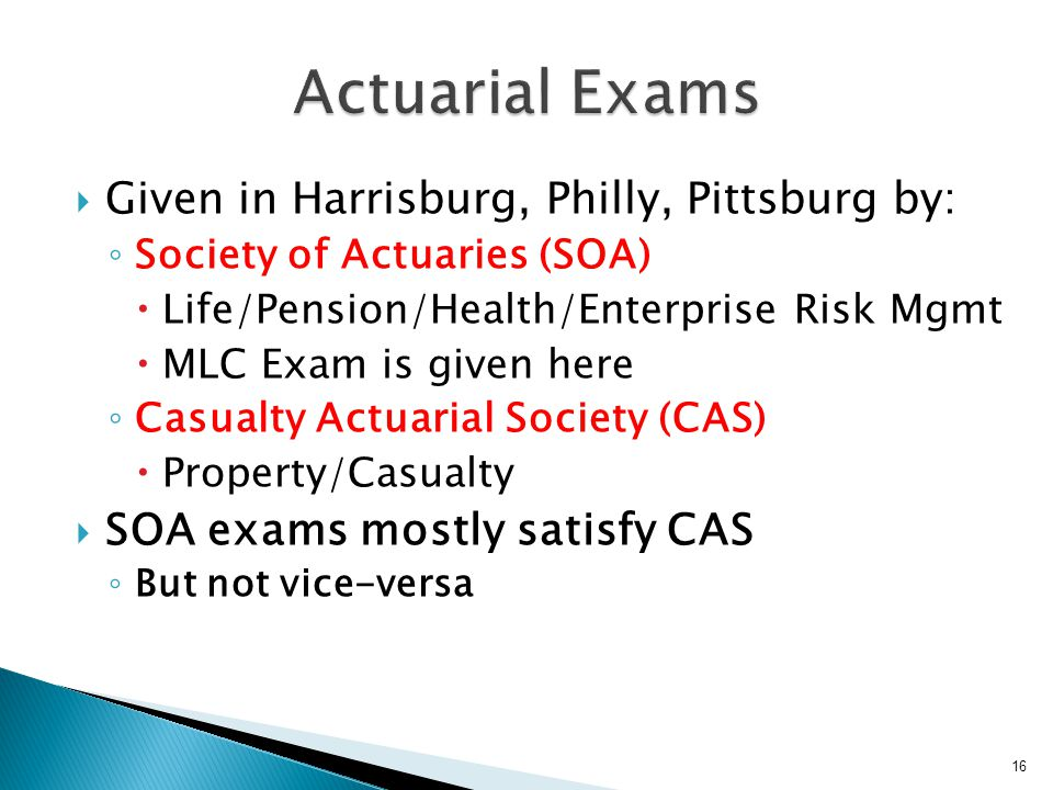  Given in Harrisburg, Philly, Pittsburg by: ◦ Society of Actuaries (SOA)  Life/Pension/Health/Enterprise Risk Mgmt  MLC Exam is given here ◦ Casualty Actuarial Society (CAS)  Property/Casualty  SOA exams mostly satisfy CAS ◦ But not vice-versa 16