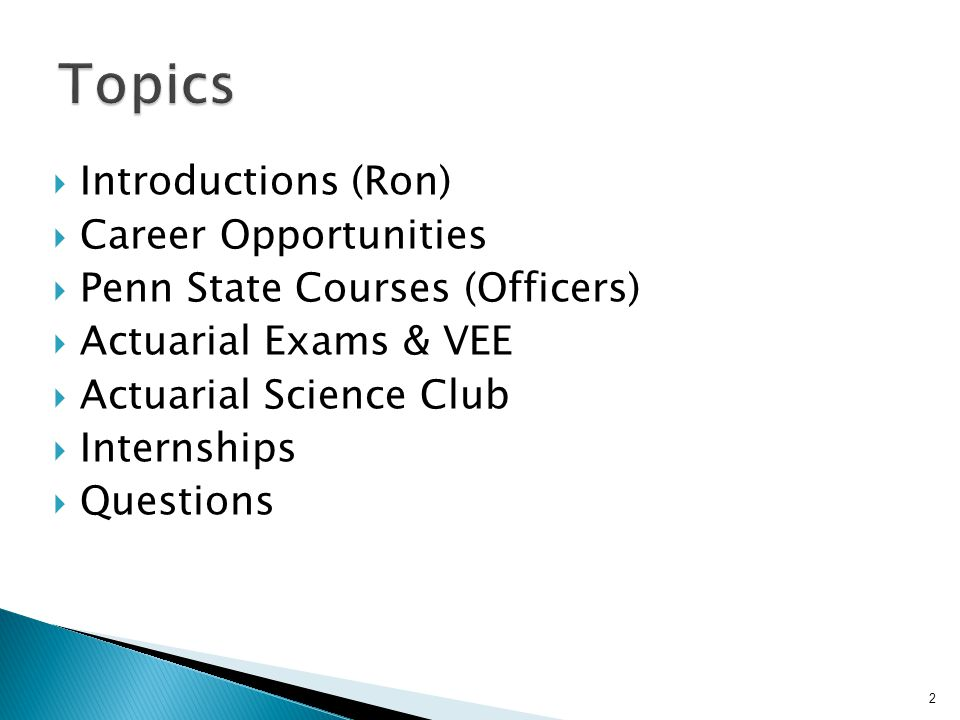  Introductions (Ron)  Career Opportunities  Penn State Courses (Officers)  Actuarial Exams & VEE  Actuarial Science Club  Internships  Questions 2